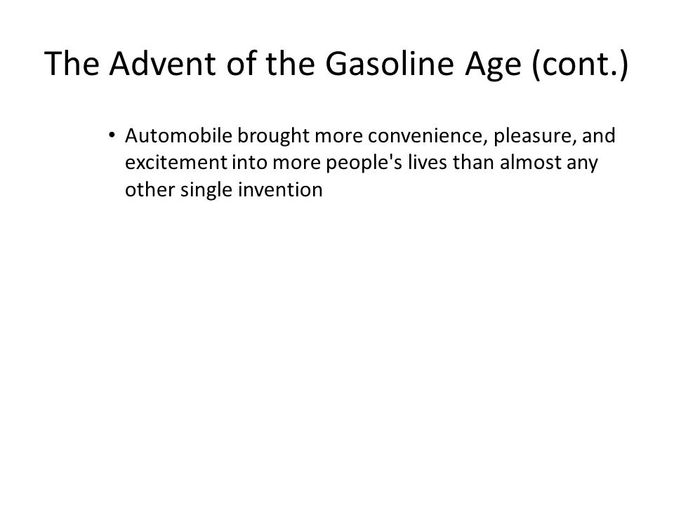 The Advent of the Gasoline Age (cont.) Automobile brought more convenience, pleasure, and excitement into more people's lives than almost any other si