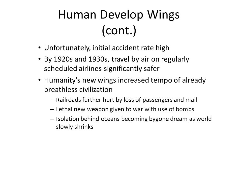 Human Develop Wings (cont.) Unfortunately, initial accident rate high By 1920s and 1930s, travel by air on regularly scheduled airlines significantly