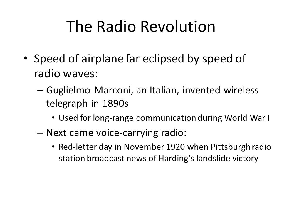The Radio Revolution Speed of airplane far eclipsed by speed of radio waves: – Guglielmo Marconi, an Italian, invented wireless telegraph in 1890s Use