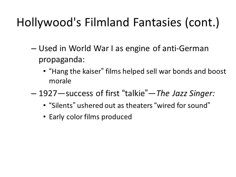"Hollywood's Filmland Fantasies (cont.) – Used in World War I as engine of anti-German propaganda: ""Hang the kaiser"" films helped sell war bonds and bo"