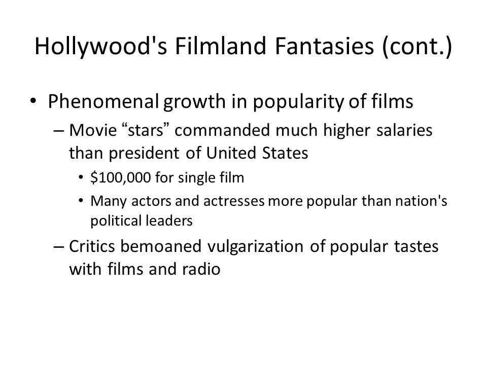 "Hollywood's Filmland Fantasies (cont.) Phenomenal growth in popularity of films – Movie ""stars"" commanded much higher salaries than president of Unite"