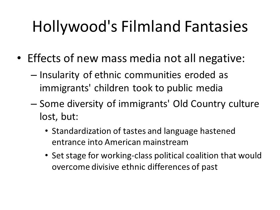 Hollywood's Filmland Fantasies Effects of new mass media not all negative: – Insularity of ethnic communities eroded as immigrants' children took to p