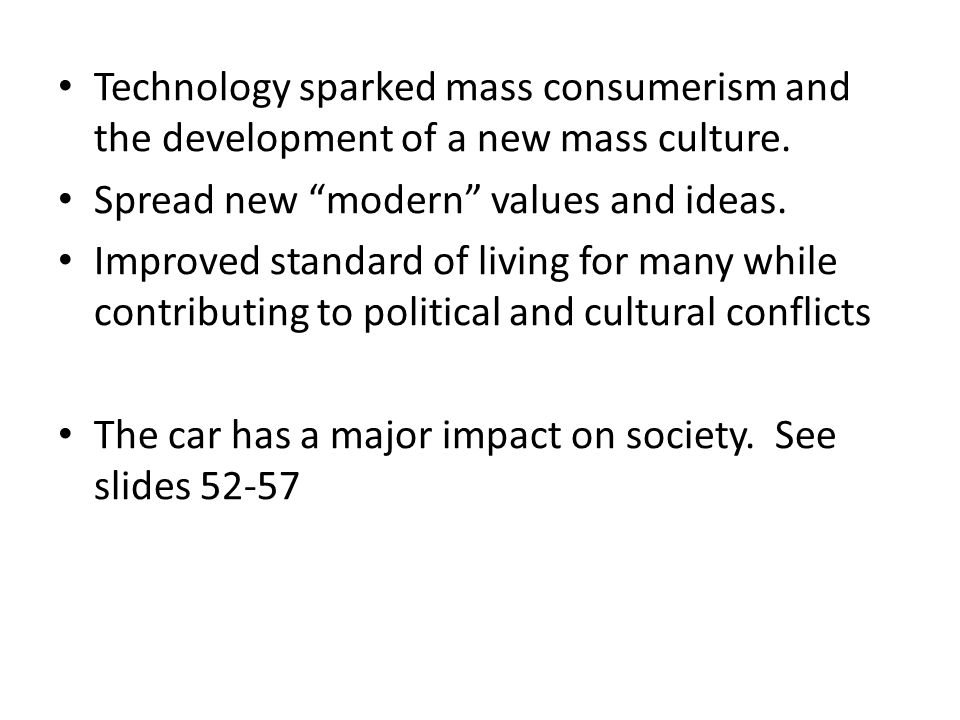 "Technology sparked mass consumerism and the development of a new mass culture. Spread new ""modern"" values and ideas. Improved standard of living for m"
