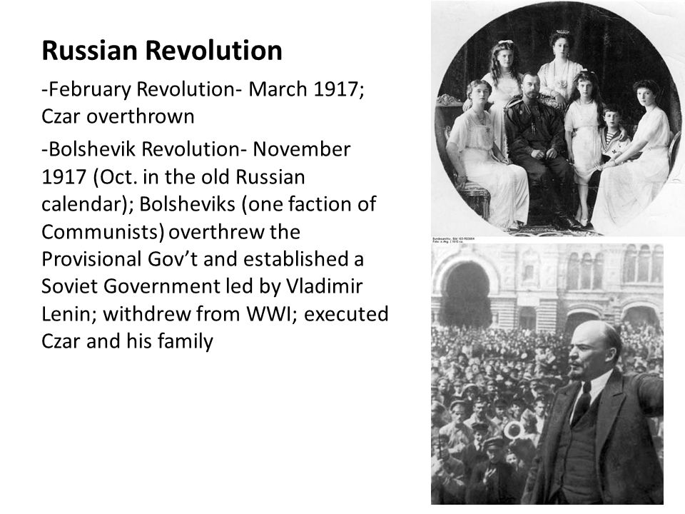 Russian Revolution -February Revolution- March 1917; Czar overthrown -Bolshevik Revolution- November 1917 (Oct. in the old Russian calendar); Bolshevi