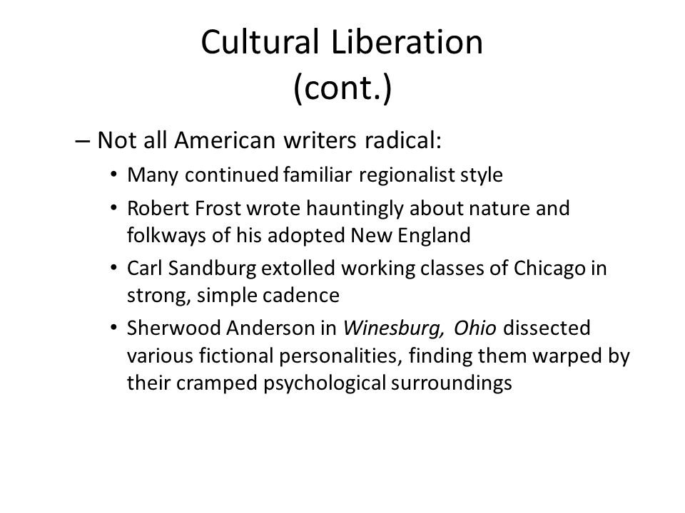 Cultural Liberation (cont.) – Not all American writers radical: Many continued familiar regionalist style Robert Frost wrote hauntingly about nature a
