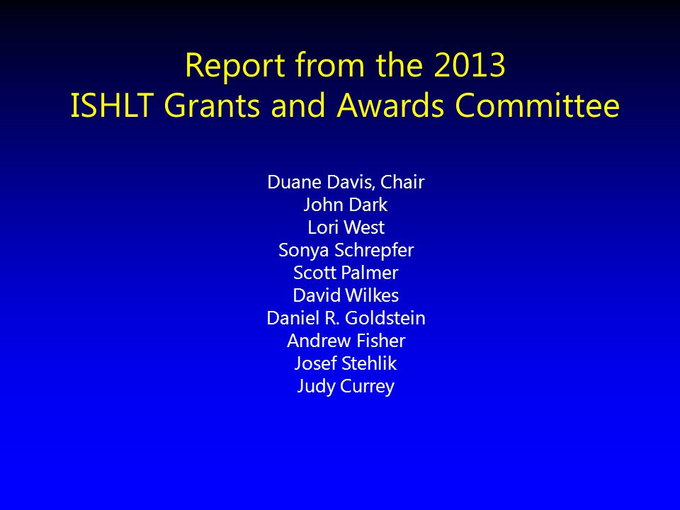 Report from the 2013 ISHLT Grants and Awards Committee Duane Davis, Chair John Dark Lori West Sonya Schrepfer Scott Palmer David Wilkes Daniel R. Gold