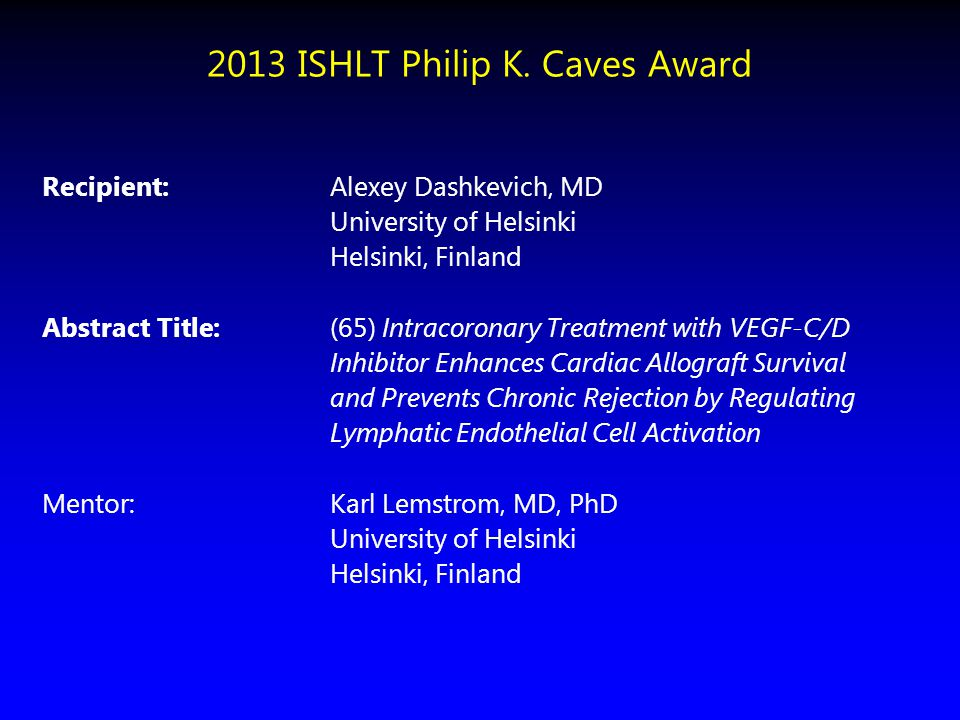 2013 ISHLT Philip K. Caves Award Recipient: Alexey Dashkevich, MD University of Helsinki Helsinki, Finland Abstract Title:(65) Intracoronary Treatment