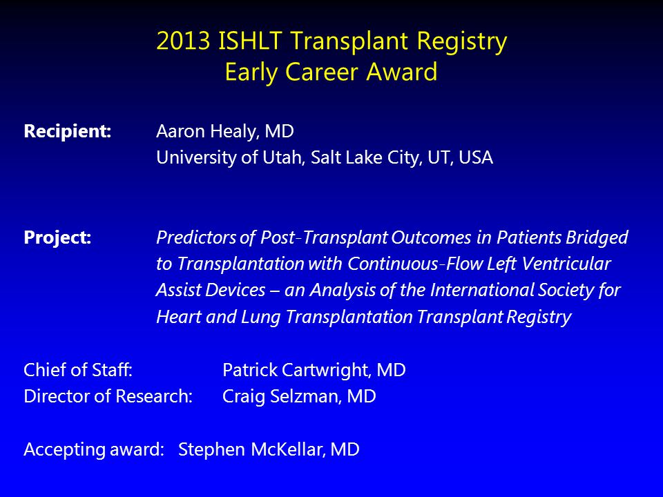 2013 ISHLT Transplant Registry Early Career Award Recipient:Aaron Healy, MD University of Utah, Salt Lake City, UT, USA Project: Predictors of Post-Tr
