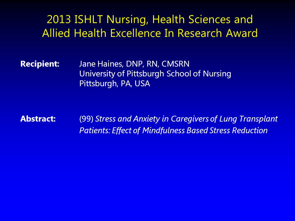 2013 ISHLT Nursing, Health Sciences and Allied Health Excellence In Research Award Recipient: Jane Haines, DNP, RN, CMSRN University of Pittsburgh Sch