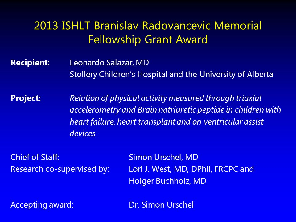 2013 ISHLT Nursing, Health Sciences and Allied Health Research Grant Award Recipient:Jo Wray, PhD Great Ormond Street Hospital for Children NHS Foundation Trust, London, United Kingdom Project:An exploratory study of the psychological impact of a ventricular assist device for children and their families Co-Investigators:Helen Boardman, Bnurs RN (Child) Vicky Kelly, BSc D ClinPsy