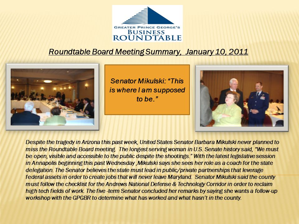 Roundtable Board Meeting Summary, January 10, 2011 Senator Mikulski: This is where I am supposed to be. Despite the tragedy in Arizona this past week, United States Senator Barbara Mikulski never planned to miss the Roundtable Board meeting.