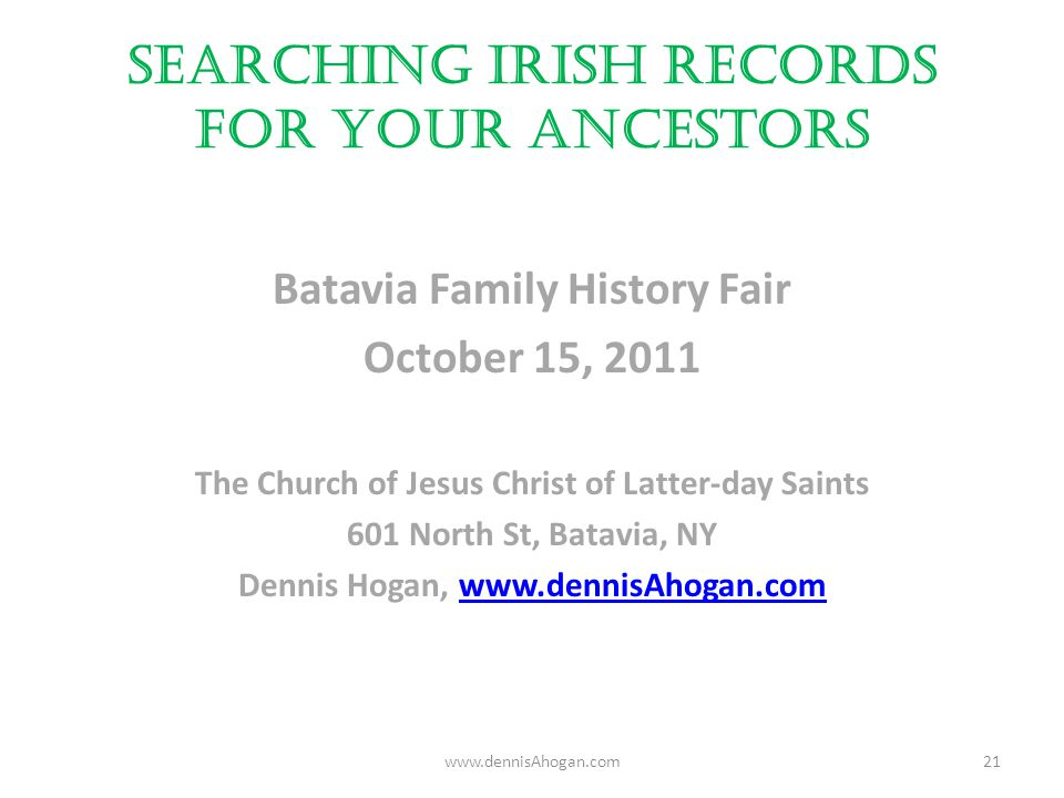 Searching Irish Records for your Ancestors Batavia Family History Fair October 15, 2011 The Church of Jesus Christ of Latter-day Saints 601 North St, Batavia, NY Dennis Hogan, www.dennisAhogan.comwww.dennisAhogan.com 21
