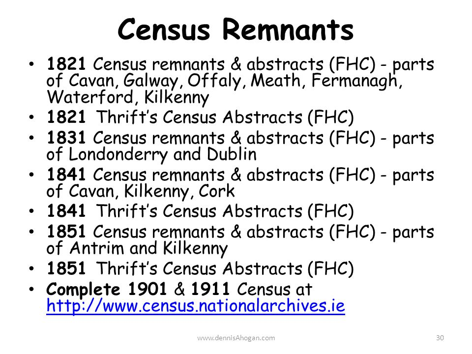 Census Remnants 1821 Census remnants & abstracts (FHC) - parts of Cavan, Galway, Offaly, Meath, Fermanagh, Waterford, Kilkenny 1821 Thrift's Census Abstracts (FHC) 1831 Census remnants & abstracts (FHC) - parts of Londonderry and Dublin 1841 Census remnants & abstracts (FHC) - parts of Cavan, Kilkenny, Cork 1841 Thrift's Census Abstracts (FHC) 1851 Census remnants & abstracts (FHC) - parts of Antrim and Kilkenny 1851 Thrift's Census Abstracts (FHC) Complete 1901 & 1911 Census at http://www.census.nationalarchives.ie http://www.census.nationalarchives.ie www.dennisAhogan.com30