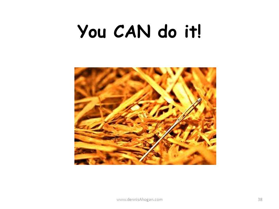 You CAN do it! www.dennisAhogan.com38