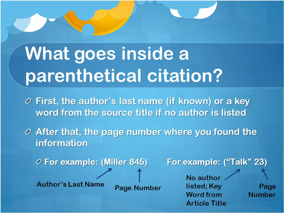 What goes inside a parenthetical citation? First, the author's last name (if known) or a key word from the source title if no author is listed After t