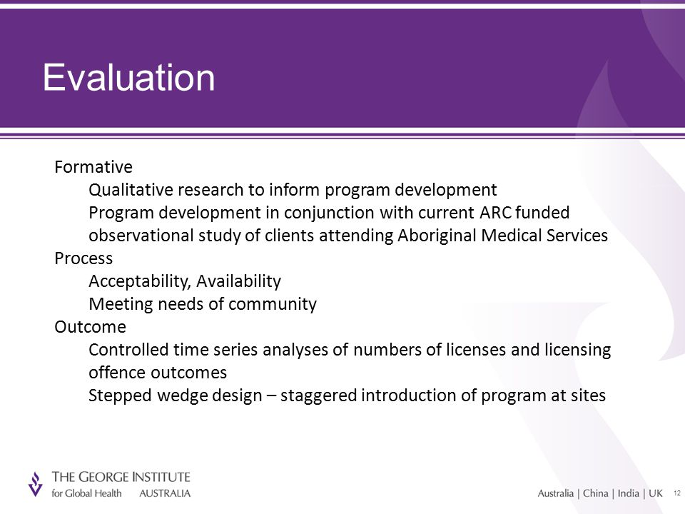 12 Evaluation Formative Qualitative research to inform program development Program development in conjunction with current ARC funded observational study of clients attending Aboriginal Medical Services Process Acceptability, Availability Meeting needs of community Outcome Controlled time series analyses of numbers of licenses and licensing offence outcomes Stepped wedge design – staggered introduction of program at sites