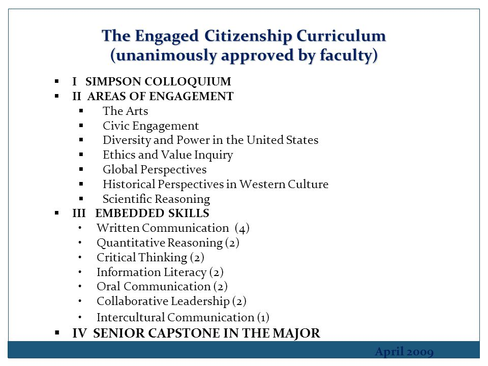 The Engaged Citizenship Curriculum (unanimously approved by faculty)  I SIMPSON COLLOQUIUM  II AREAS OF ENGAGEMENT  The Arts  Civic Engagement  Diversity and Power in the United States  Ethics and Value Inquiry  Global Perspectives  Historical Perspectives in Western Culture  Scientific Reasoning  III EMBEDDED SKILLS Written Communication (4) Quantitative Reasoning (2) Critical Thinking (2) Information Literacy (2) Oral Communication (2) Collaborative Leadership (2) Intercultural Communication (1)  IV SENIOR CAPSTONE IN THE MAJOR April 2009