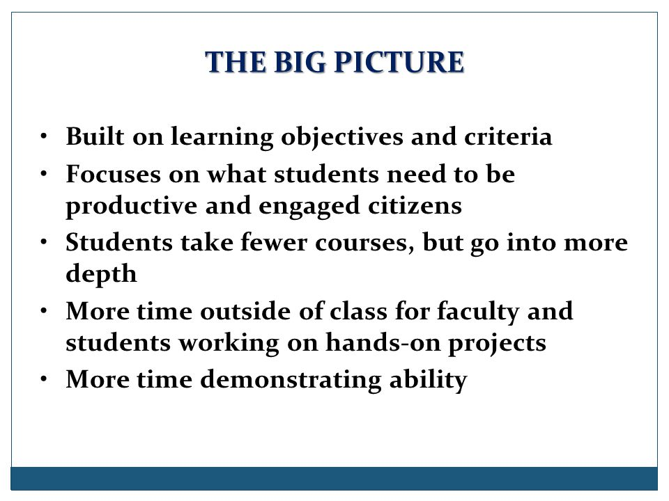 THE BIG PICTURE Built on learning objectives and criteria Focuses on what students need to be productive and engaged citizens Students take fewer courses, but go into more depth More time outside of class for faculty and students working on hands-on projects More time demonstrating ability