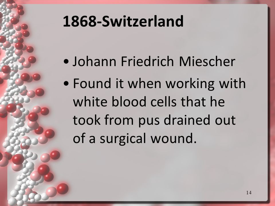 14 1868-Switzerland Johann Friedrich Miescher Found it when working with white blood cells that he took from pus drained out of a surgical wound.