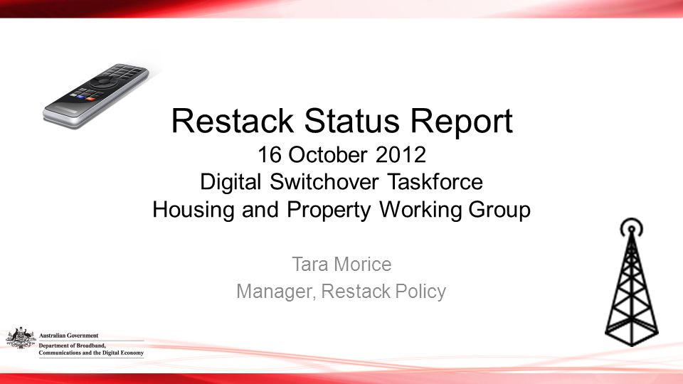 Restack Status Report 16 October 2012 Digital Switchover Taskforce Housing and Property Working Group Tara Morice Manager, Restack Policy