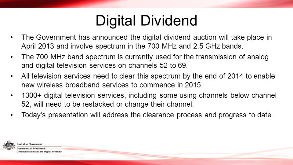 Digital Dividend The Government has announced the digital dividend auction will take place in April 2013 and involve spectrum in the 700 MHz and 2.5 GHz bands.