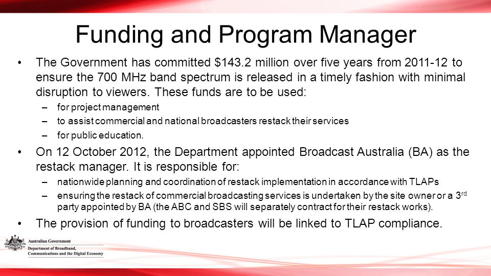 Funding and Program Manager The Government has committed $143.2 million over five years from 2011-12 to ensure the 700 MHz band spectrum is released in a timely fashion with minimal disruption to viewers.