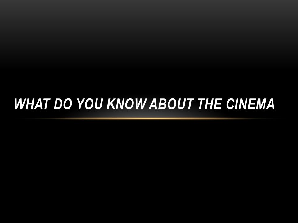 WHAT DO YOU KNOW ABOUT THE CINEMA