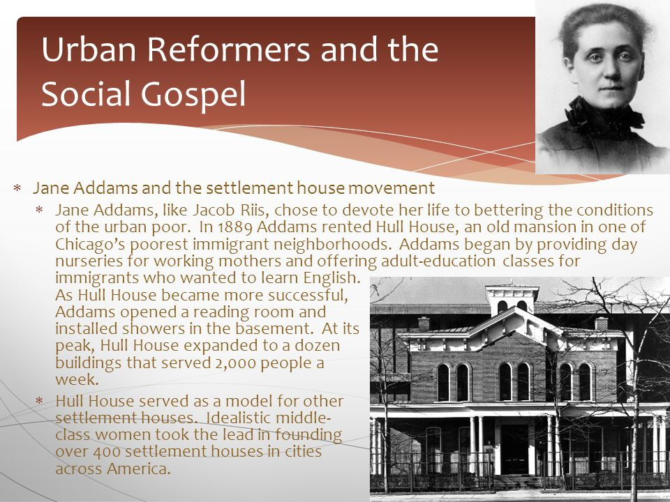  Jane Addams and the settlement house movement  Jane Addams, like Jacob Riis, chose to devote her life to bettering the conditions of the urban poor