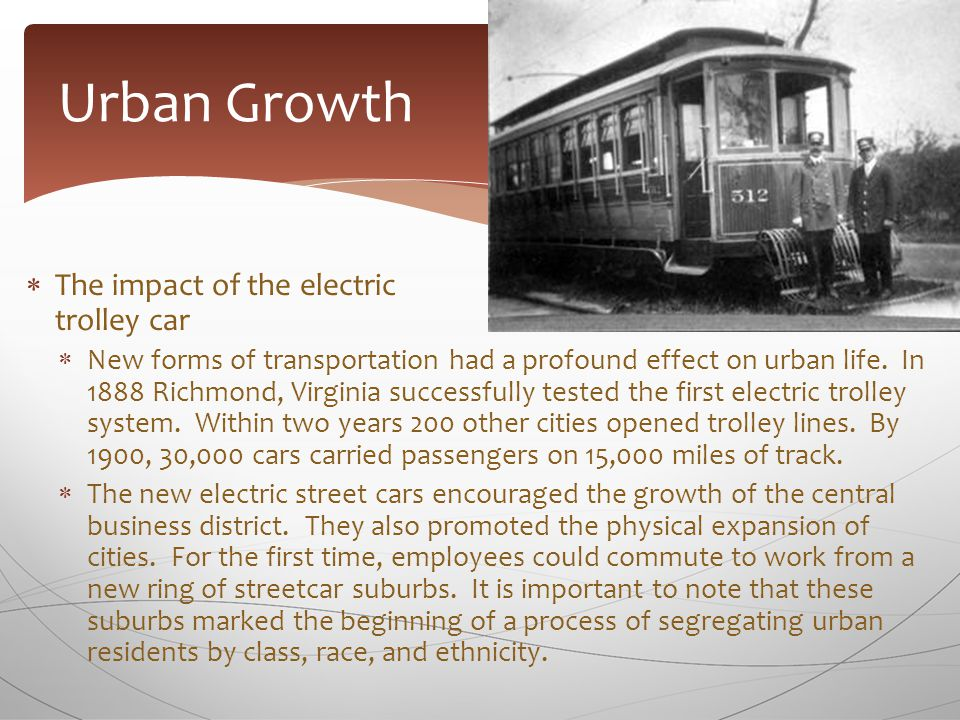  The impact of the electric trolley car  New forms of transportation had a profound effect on urban life. In 1888 Richmond, Virginia successfully te