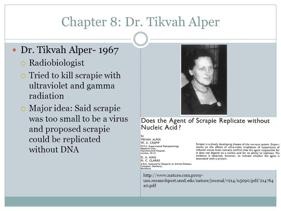 Chapter 8: Dr. Tikvah Alper Dr. Tikvah Alper- 1967  Radiobiologist  Tried to kill scrapie with ultraviolet and gamma radiation  Major idea: Said sc