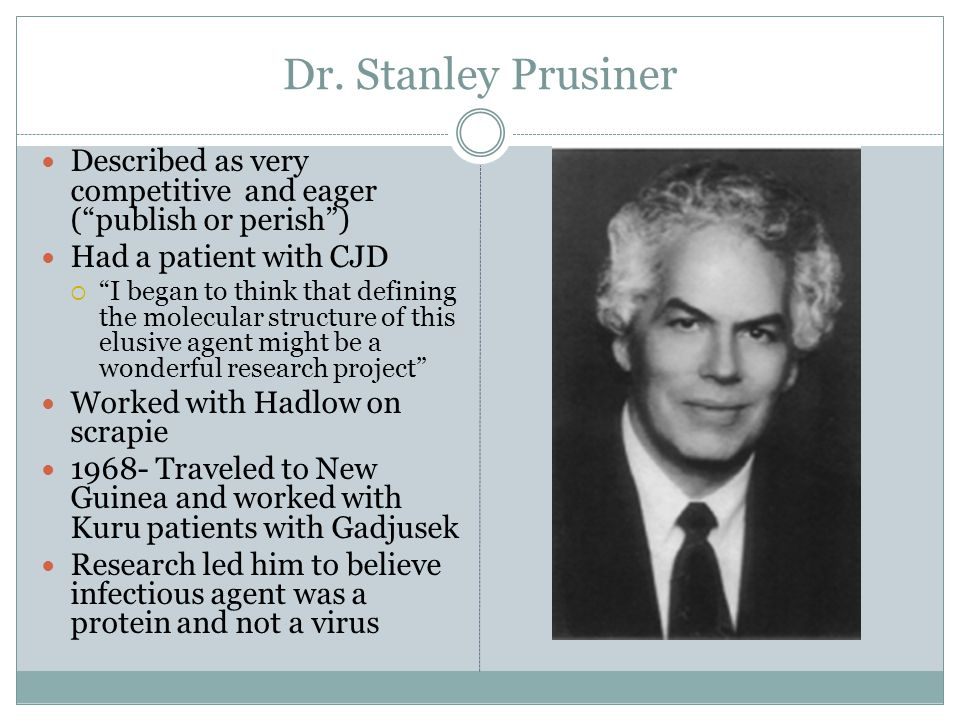 """Dr. Stanley Prusiner Described as very competitive and eager (""""publish or perish"""") Had a patient with CJD  """"I began to think that defining the molecu"""