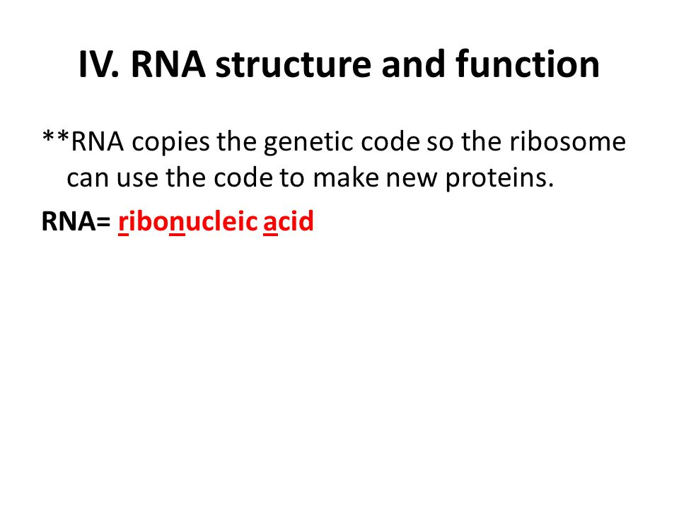 IV. RNA structure and function **RNA copies the genetic code so the ribosome can use the code to make new proteins. RNA= ribonucleic acid