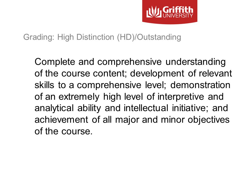 Grading: High Distinction (HD)/Outstanding Complete and comprehensive understanding of the course content; development of relevant skills to a comprehensive level; demonstration of an extremely high level of interpretive and analytical ability and intellectual initiative; and achievement of all major and minor objectives of the course.