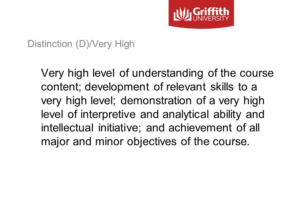Distinction (D)/Very High Very high level of understanding of the course content; development of relevant skills to a very high level; demonstration of a very high level of interpretive and analytical ability and intellectual initiative; and achievement of all major and minor objectives of the course.