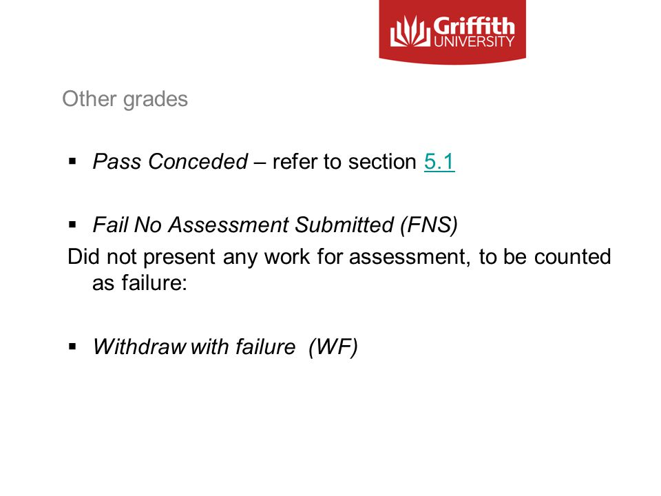Other grades  Pass Conceded – refer to section 5.15.1  Fail No Assessment Submitted (FNS) Did not present any work for assessment, to be counted as failure:  Withdraw with failure (WF)