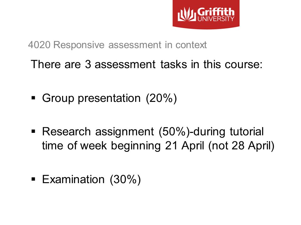 4020 Responsive assessment in context There are 3 assessment tasks in this course:  Group presentation (20%)  Research assignment (50%)-during tutor