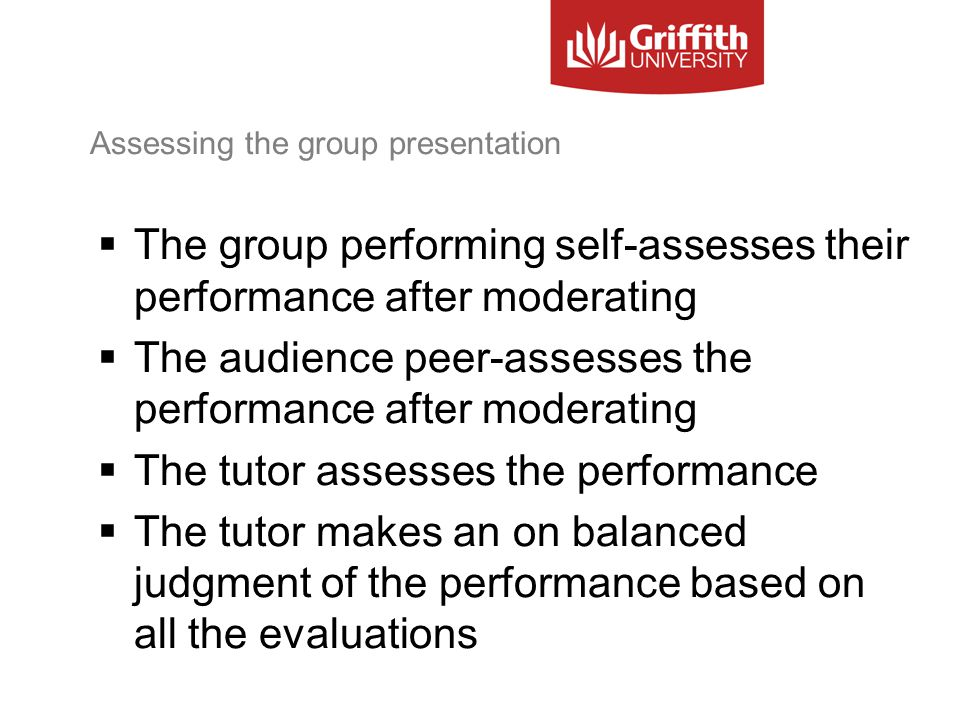 Assessing the group presentation  The group performing self-assesses their performance after moderating  The audience peer-assesses the performance