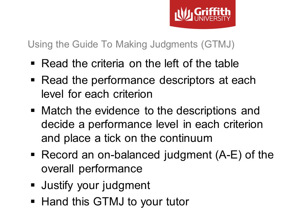 Using the Guide To Making Judgments (GTMJ)  Read the criteria on the left of the table  Read the performance descriptors at each level for each criterion  Match the evidence to the descriptions and decide a performance level in each criterion and place a tick on the continuum  Record an on-balanced judgment (A-E) of the overall performance  Justify your judgment  Hand this GTMJ to your tutor