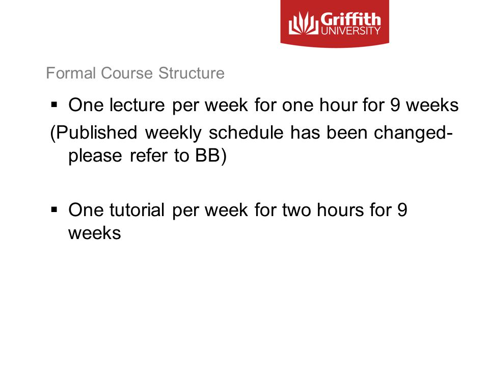 Formal Course Structure  One lecture per week for one hour for 9 weeks (Published weekly schedule has been changed- please refer to BB)  One tutorial per week for two hours for 9 weeks