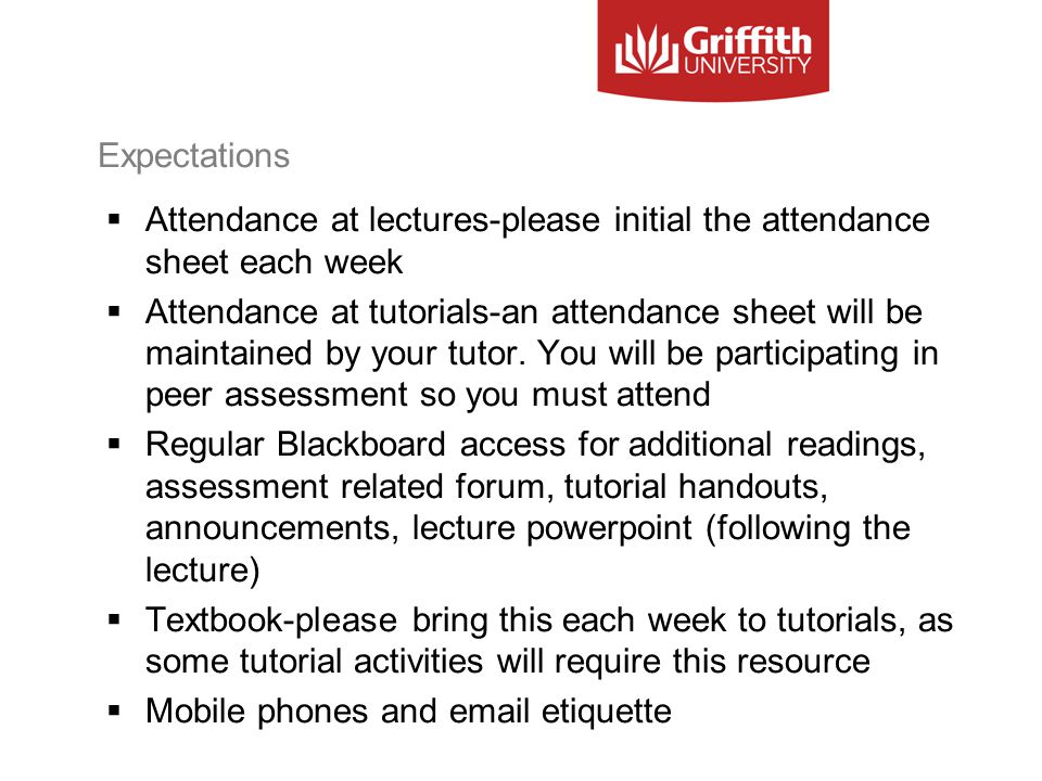 Expectations  Attendance at lectures-please initial the attendance sheet each week  Attendance at tutorials-an attendance sheet will be maintained b
