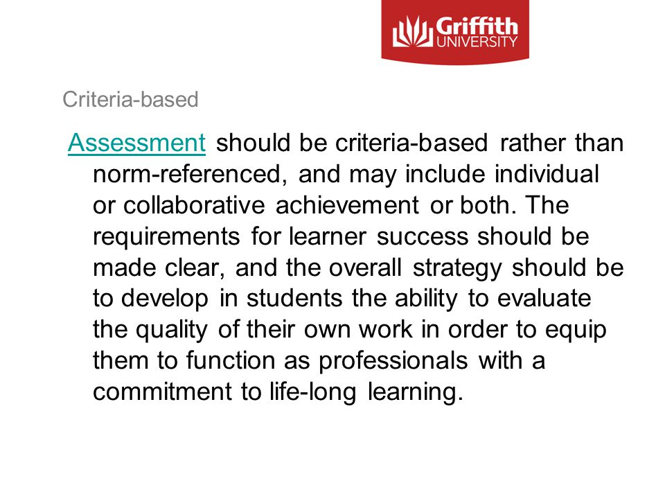 Criteria-based AssessmentAssessment should be criteria-based rather than norm-referenced, and may include individual or collaborative achievement or both.