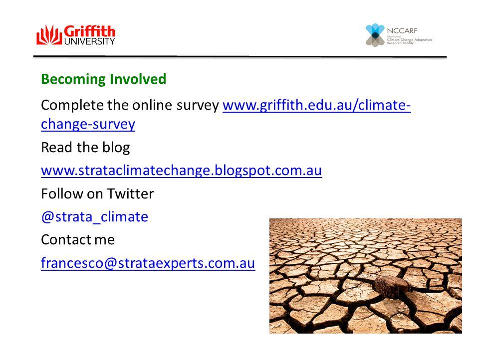 Becoming Involved Complete the online survey www.griffith.edu.au/climate- change-surveywww.griffith.edu.au/climate- change-survey Read the blog www.strataclimatechange.blogspot.com.au Follow on Twitter @strata_climate Contact me francesco@strataexperts.com.au