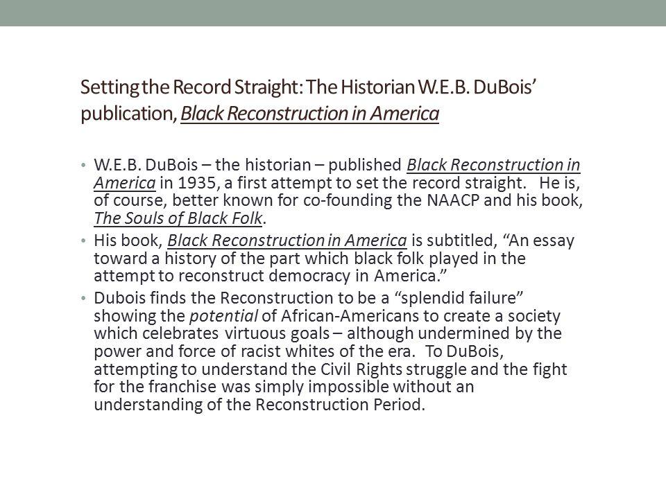 Setting the Record Straight: The Historian W.E.B. DuBois' publication, Black Reconstruction in America W.E.B. DuBois – the historian – published Black