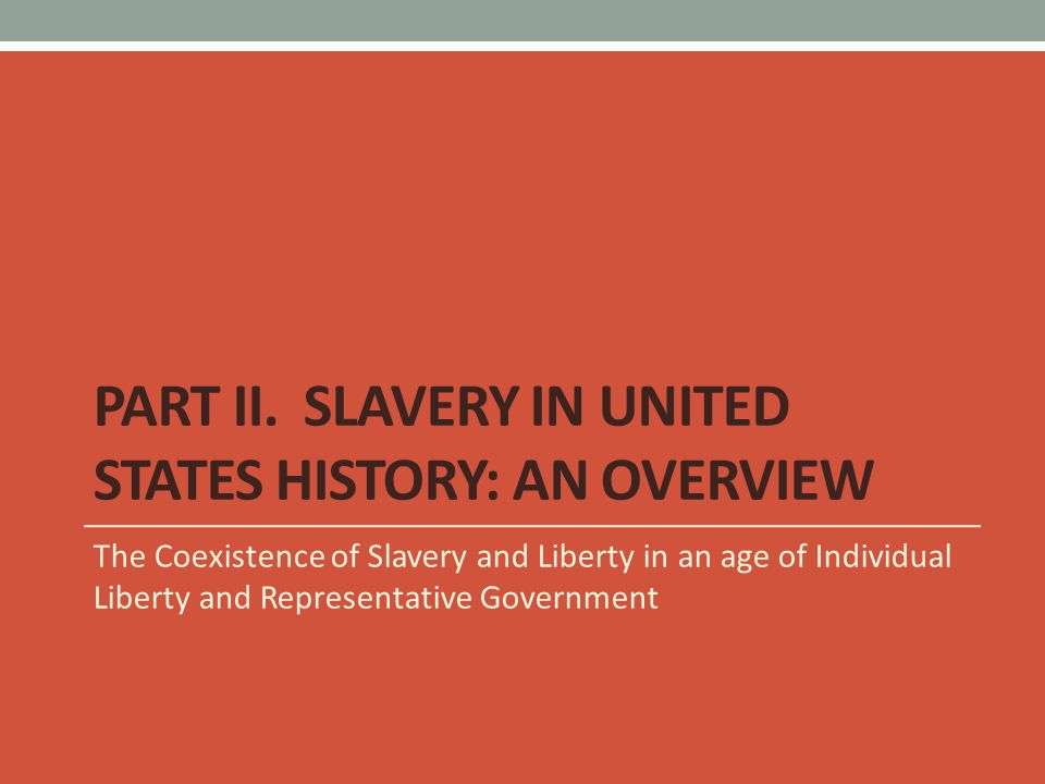 PART II. SLAVERY IN UNITED STATES HISTORY: AN OVERVIEW The Coexistence of Slavery and Liberty in an age of Individual Liberty and Representative Gover