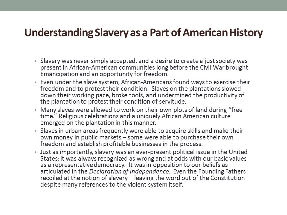 Understanding Slavery as a Part of American History Slavery was never simply accepted, and a desire to create a just society was present in African-American communities long before the Civil War brought Emancipation and an opportunity for freedom.