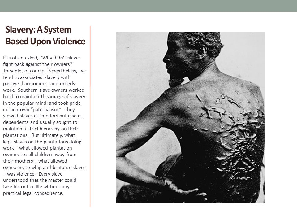 Slavery: A System Based Upon Violence It is often asked, Why didn't slaves fight back against their owners? They did, of course.