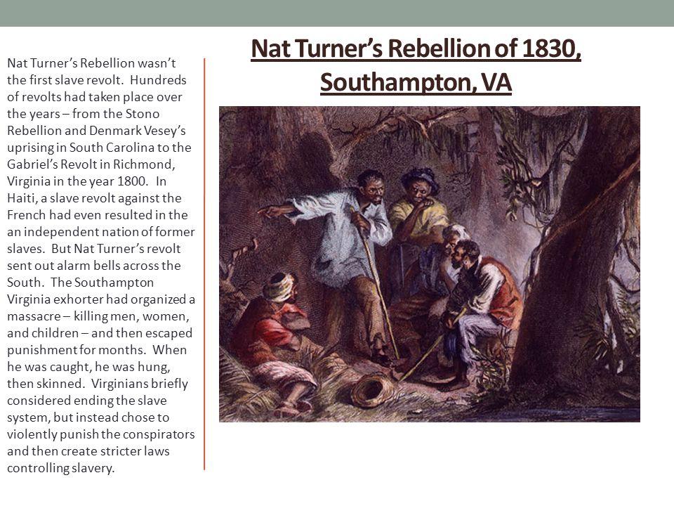 Nat Turner's Rebellion of 1830, Southampton, VA Nat Turner's Rebellion wasn't the first slave revolt. Hundreds of revolts had taken place over the yea