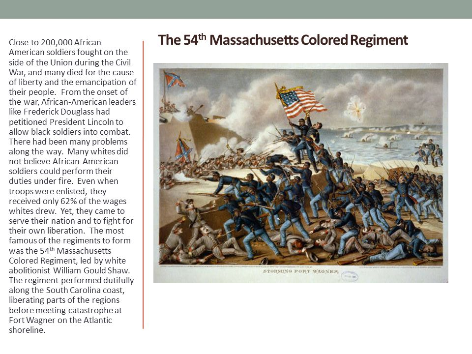 The 54 th Massachusetts Colored Regiment Close to 200,000 African American soldiers fought on the side of the Union during the Civil War, and many died for the cause of liberty and the emancipation of their people.