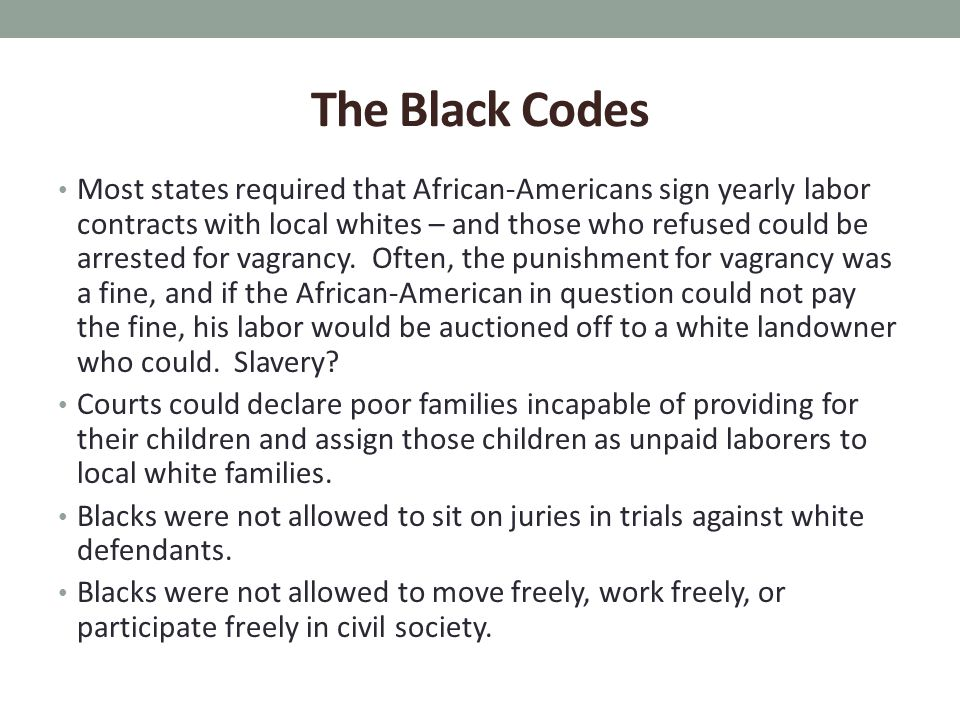 The Black Codes Most states required that African-Americans sign yearly labor contracts with local whites – and those who refused could be arrested for vagrancy.