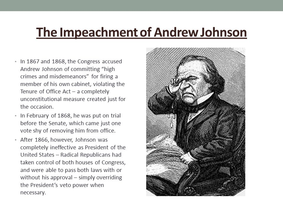 The Impeachment of Andrew Johnson In 1867 and 1868, the Congress accused Andrew Johnson of committing high crimes and misdemeanors for firing a member of his own cabinet, violating the Tenure of Office Act – a completely unconstitutional measure created just for the occasion.